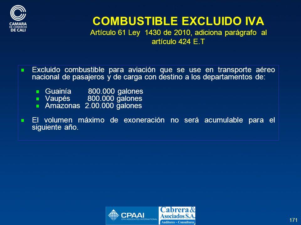 171 COMBUSTIBLE EXCLUIDO IVA Artículo 61 Ley 1430 de 2010, adiciona parágrafo al artículo 424 E.T Excluido combustible para aviación que se use en transporte aéreo nacional de pasajeros y de carga con destino a los departamentos de: Guainía 800.000 galones Vaupés 800.000 galones Amazonas 2.00.000 galones El volumen máximo de exoneración no será acumulable para el siguiente año.