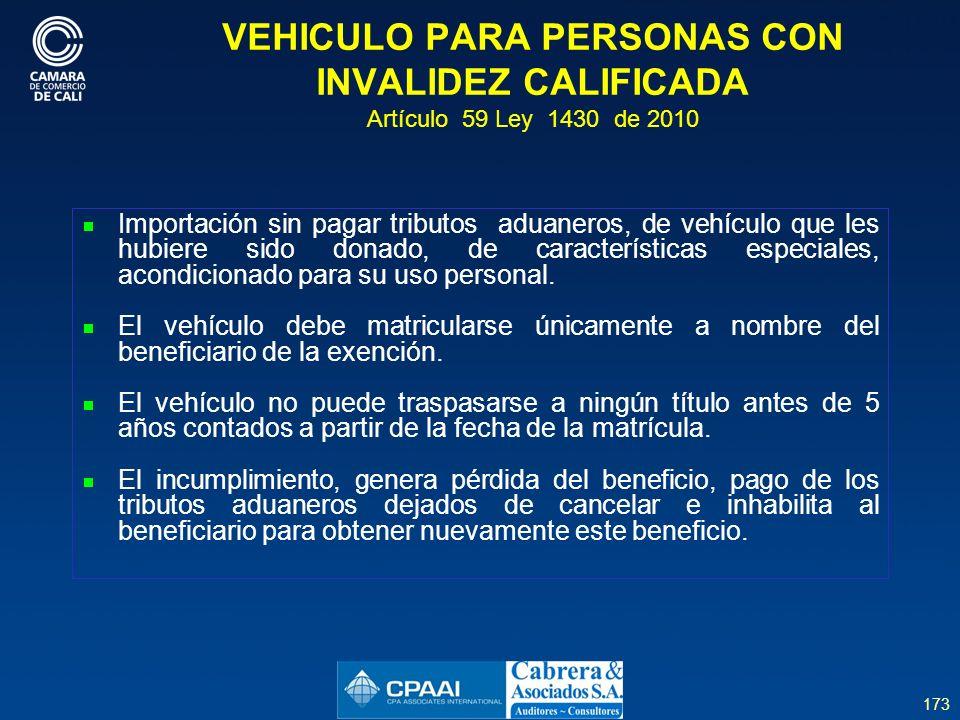 173 VEHICULO PARA PERSONAS CON INVALIDEZ CALIFICADA Artículo 59 Ley 1430 de 2010 Importación sin pagar tributos aduaneros, de vehículo que les hubiere sido donado, de características especiales, acondicionado para su uso personal.