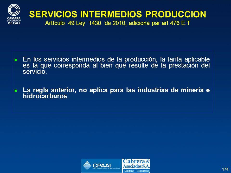 174 SERVICIOS INTERMEDIOS PRODUCCION Artículo 49 Ley 1430 de 2010, adiciona par art 476 E.T En los servicios intermedios de la producción, la tarifa aplicable es la que corresponda al bien que resulte de la prestación del servicio.