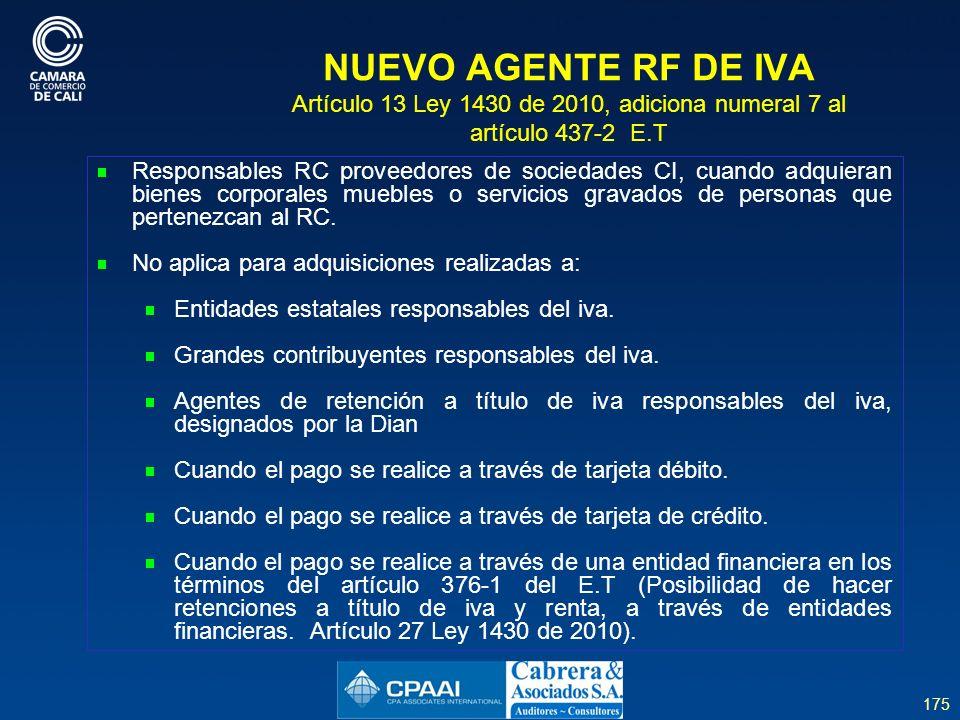 175 NUEVO AGENTE RF DE IVA Artículo 13 Ley 1430 de 2010, adiciona numeral 7 al artículo 437-2 E.T Responsables RC proveedores de sociedades CI, cuando adquieran bienes corporales muebles o servicios gravados de personas que pertenezcan al RC.