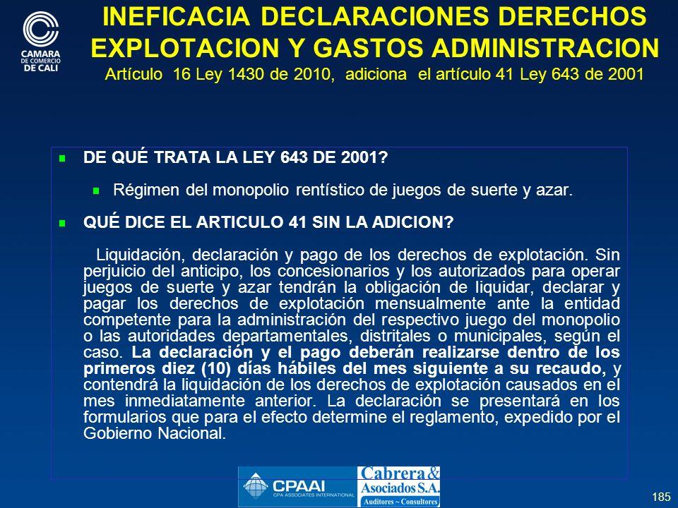 185 INEFICACIA DECLARACIONES DERECHOS EXPLOTACION Y GASTOS ADMINISTRACION Artículo 16 Ley 1430 de 2010, adiciona el artículo 41 Ley 643 de 2001 DE QUÉ TRATA LA LEY 643 DE 2001.