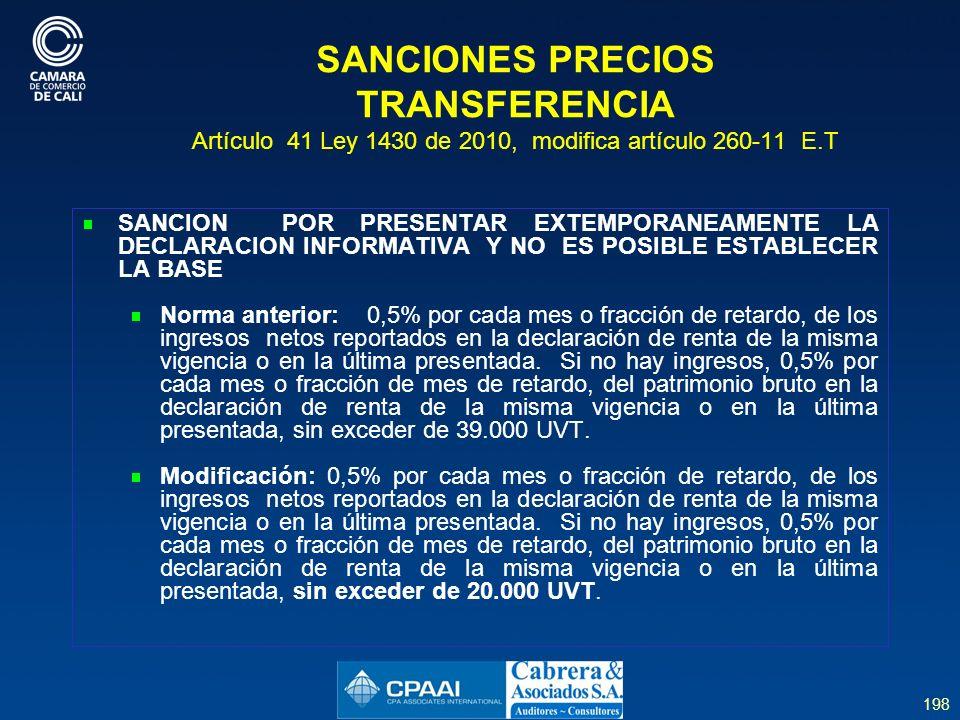 198 SANCIONES PRECIOS TRANSFERENCIA Artículo 41 Ley 1430 de 2010, modifica artículo 260-11 E.T SANCION POR PRESENTAR EXTEMPORANEAMENTE LA DECLARACION INFORMATIVA Y NO ES POSIBLE ESTABLECER LA BASE Norma anterior: 0,5% por cada mes o fracción de retardo, de los ingresos netos reportados en la declaración de renta de la misma vigencia o en la última presentada.