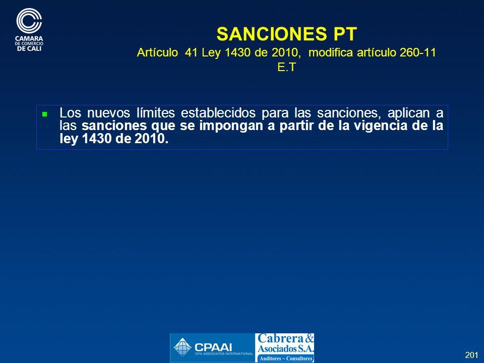 201 SANCIONES PT Artículo 41 Ley 1430 de 2010, modifica artículo 260-11 E.T Los nuevos límites establecidos para las sanciones, aplican a las sanciones que se impongan a partir de la vigencia de la ley 1430 de 2010.