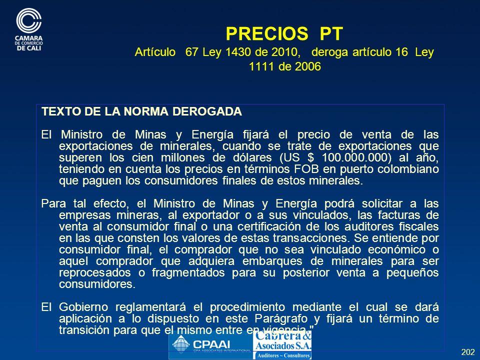 202 PRECIOS PT Artículo 67 Ley 1430 de 2010, deroga artículo 16 Ley 1111 de 2006 TEXTO DE LA NORMA DEROGADA El Ministro de Minas y Energía fijará el precio de venta de las exportaciones de minerales, cuando se trate de exportaciones que superen los cien millones de dólares (US $ 100.000.000) al año, teniendo en cuenta los precios en términos FOB en puerto colombiano que paguen los consumidores finales de estos minerales.