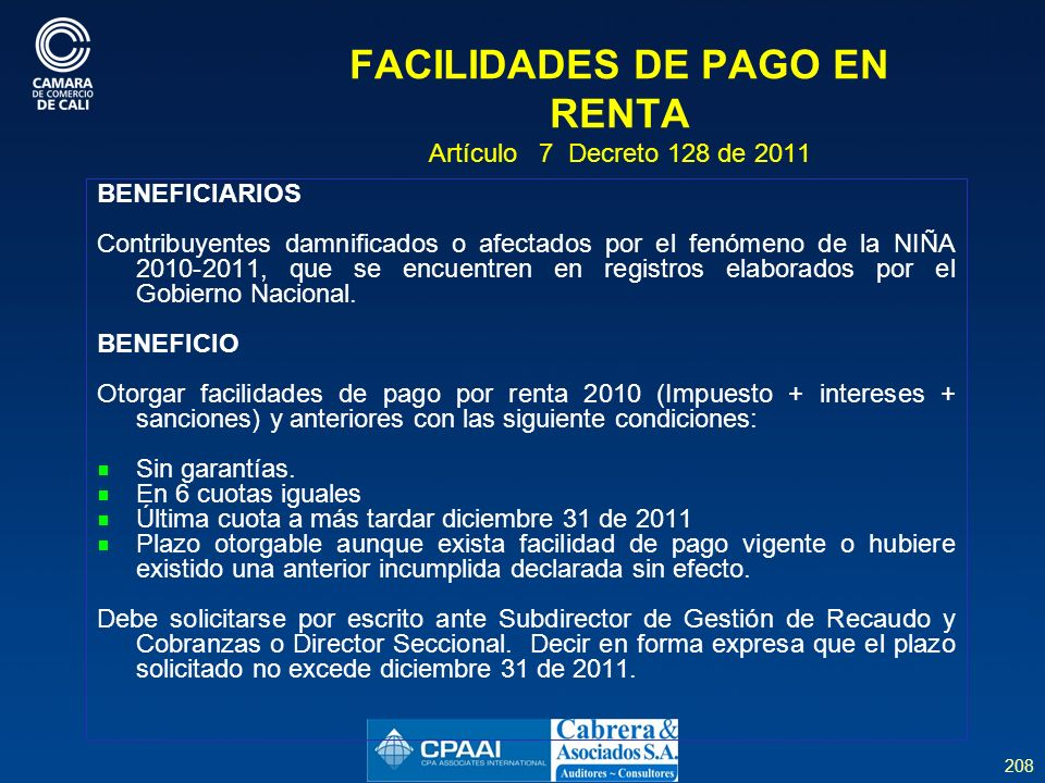 208 FACILIDADES DE PAGO EN RENTA Artículo 7 Decreto 128 de 2011 BENEFICIARIOS Contribuyentes damnificados o afectados por el fenómeno de la NIÑA 2010-2011, que se encuentren en registros elaborados por el Gobierno Nacional.
