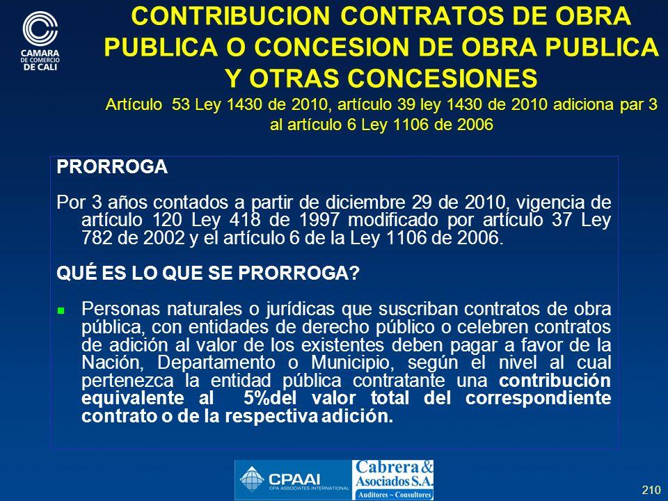 210 CONTRIBUCION CONTRATOS DE OBRA PUBLICA O CONCESION DE OBRA PUBLICA Y OTRAS CONCESIONES Artículo 53 Ley 1430 de 2010, artículo 39 ley 1430 de 2010 adiciona par 3 al artículo 6 Ley 1106 de 2006 PRORROGA Por 3 años contados a partir de diciembre 29 de 2010, vigencia de artículo 120 Ley 418 de 1997 modificado por artículo 37 Ley 782 de 2002 y el artículo 6 de la Ley 1106 de 2006.