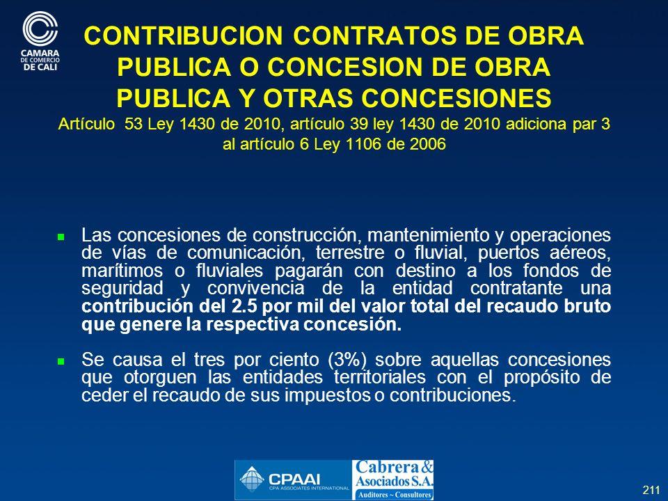 211 CONTRIBUCION CONTRATOS DE OBRA PUBLICA O CONCESION DE OBRA PUBLICA Y OTRAS CONCESIONES Artículo 53 Ley 1430 de 2010, artículo 39 ley 1430 de 2010 adiciona par 3 al artículo 6 Ley 1106 de 2006 Las concesiones de construcción, mantenimiento y operaciones de vías de comunicación, terrestre o fluvial, puertos aéreos, marítimos o fluviales pagarán con destino a los fondos de seguridad y convivencia de la entidad contratante una contribución del 2.5 por mil del valor total del recaudo bruto que genere la respectiva concesión.