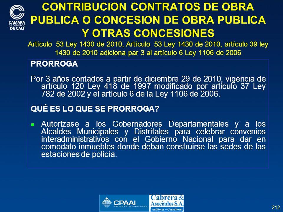 212 CONTRIBUCION CONTRATOS DE OBRA PUBLICA O CONCESION DE OBRA PUBLICA Y OTRAS CONCESIONES Artículo 53 Ley 1430 de 2010, Artículo 53 Ley 1430 de 2010, artículo 39 ley 1430 de 2010 adiciona par 3 al artículo 6 Ley 1106 de 2006 PRORROGA Por 3 años contados a partir de diciembre 29 de 2010, vigencia de artículo 120 Ley 418 de 1997 modificado por artículo 37 Ley 782 de 2002 y el artículo 6 de la Ley 1106 de 2006.