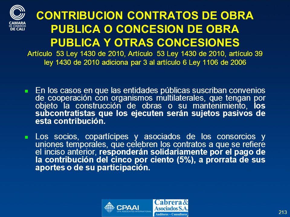 213 CONTRIBUCION CONTRATOS DE OBRA PUBLICA O CONCESION DE OBRA PUBLICA Y OTRAS CONCESIONES Artículo 53 Ley 1430 de 2010, Artículo 53 Ley 1430 de 2010, artículo 39 ley 1430 de 2010 adiciona par 3 al artículo 6 Ley 1106 de 2006 En los casos en que las entidades públicas suscriban convenios de cooperación con organismos multilaterales, que tengan por objeto la construcción de obras o su mantenimiento, los subcontratistas que los ejecuten serán sujetos pasivos de esta contribución.