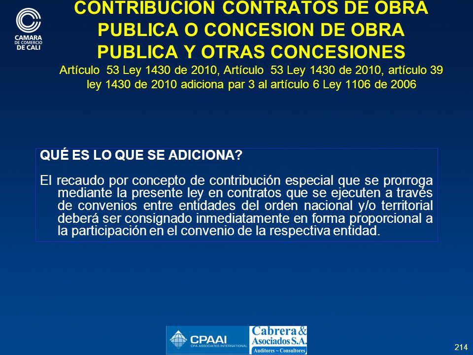 214 CONTRIBUCION CONTRATOS DE OBRA PUBLICA O CONCESION DE OBRA PUBLICA Y OTRAS CONCESIONES Artículo 53 Ley 1430 de 2010, Artículo 53 Ley 1430 de 2010, artículo 39 ley 1430 de 2010 adiciona par 3 al artículo 6 Ley 1106 de 2006 QUÉ ES LO QUE SE ADICIONA.