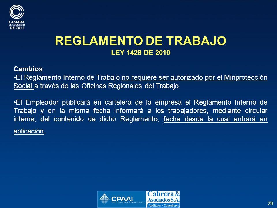 29 REGLAMENTO DE TRABAJO LEY 1429 DE 2010 Cambios El Reglamento Interno de Trabajo no requiere ser autorizado por el Minprotección Social a través de las Oficinas Regionales del Trabajo.