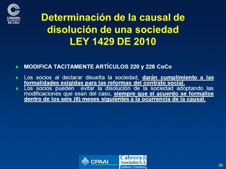 39 Determinación de la causal de disolución de una sociedad LEY 1429 DE 2010 MODIFICA TACITAMENTE ARTÍCULOS 220 y 228 CoCo Los socios al declarar disuelta la sociedad, darán cumplimiento a las formalidades exigidas para las reformas del contrato social.