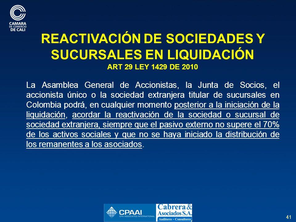 41 REACTIVACIÓN DE SOCIEDADES Y SUCURSALES EN LIQUIDACIÓN ART 29 LEY 1429 DE 2010 La Asamblea General de Accionistas, la Junta de Socios, el accionista único o la sociedad extranjera titular de sucursales en Colombia podrá, en cualquier momento posterior a la iniciación de la liquidación, acordar la reactivación de la sociedad o sucursal de sociedad extranjera, siempre que el pasivo externo no supere el 70% de los activos sociales y que no se haya iniciado la distribución de los remanentes a los asociados.