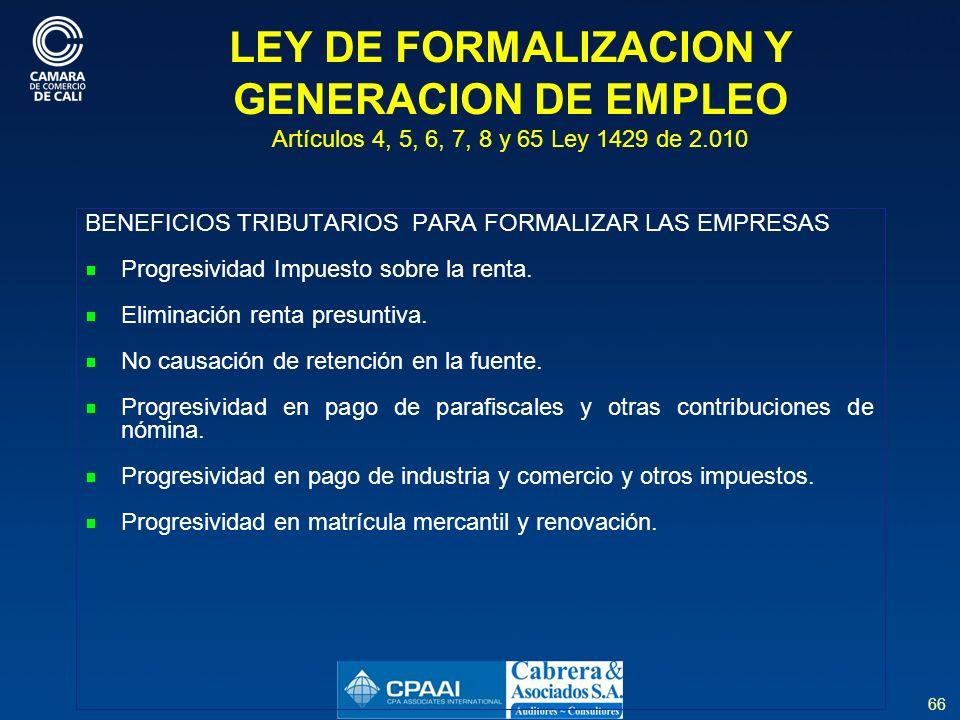 66 LEY DE FORMALIZACION Y GENERACION DE EMPLEO Artículos 4, 5, 6, 7, 8 y 65 Ley 1429 de 2.010 BENEFICIOS TRIBUTARIOS PARA FORMALIZAR LAS EMPRESAS Progresividad Impuesto sobre la renta.