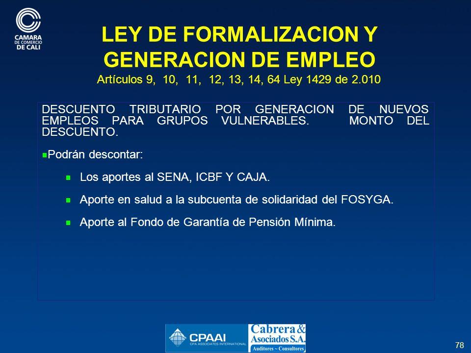 78 LEY DE FORMALIZACION Y GENERACION DE EMPLEO Artículos 9, 10, 11, 12, 13, 14, 64 Ley 1429 de 2.010 DESCUENTO TRIBUTARIO POR GENERACION DE NUEVOS EMPLEOS PARA GRUPOS VULNERABLES.