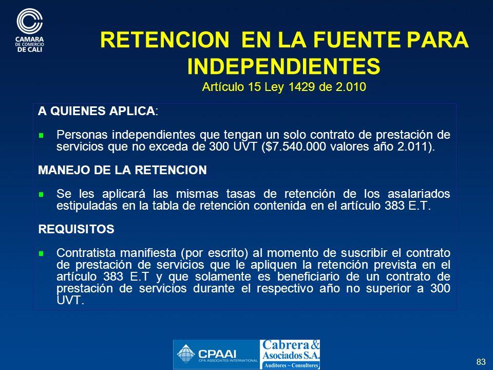 83 RETENCION EN LA FUENTE PARA INDEPENDIENTES Artículo 15 Ley 1429 de 2.010 A QUIENES APLICA: Personas independientes que tengan un solo contrato de prestación de servicios que no exceda de 300 UVT ($7.540.000 valores año 2.011).