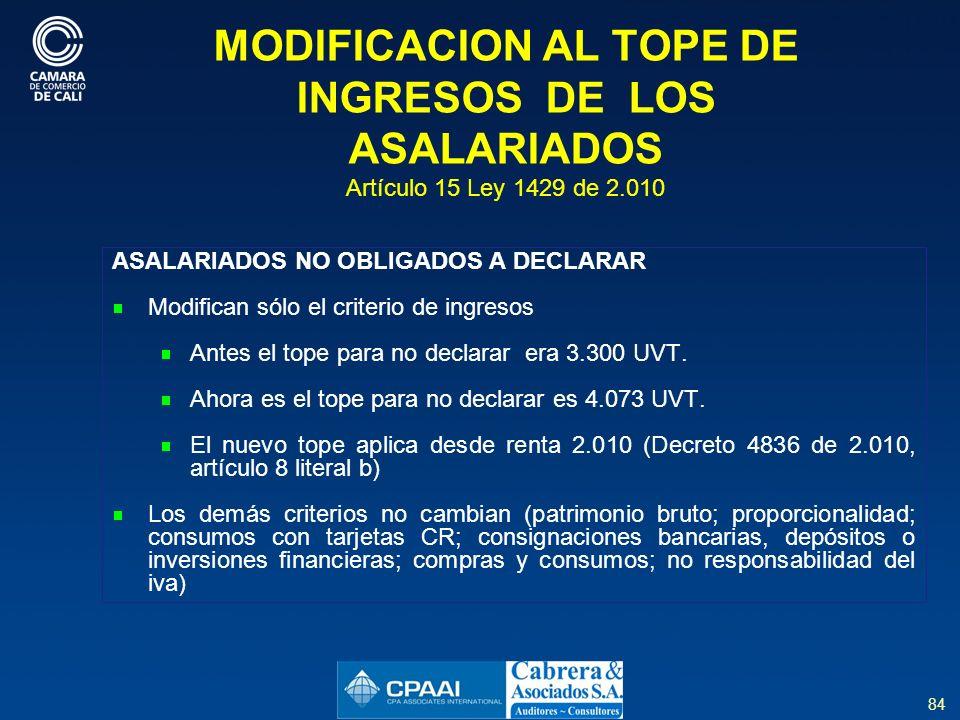 84 MODIFICACION AL TOPE DE INGRESOS DE LOS ASALARIADOS Artículo 15 Ley 1429 de 2.010 ASALARIADOS NO OBLIGADOS A DECLARAR Modifican sólo el criterio de ingresos Antes el tope para no declarar era 3.300 UVT.