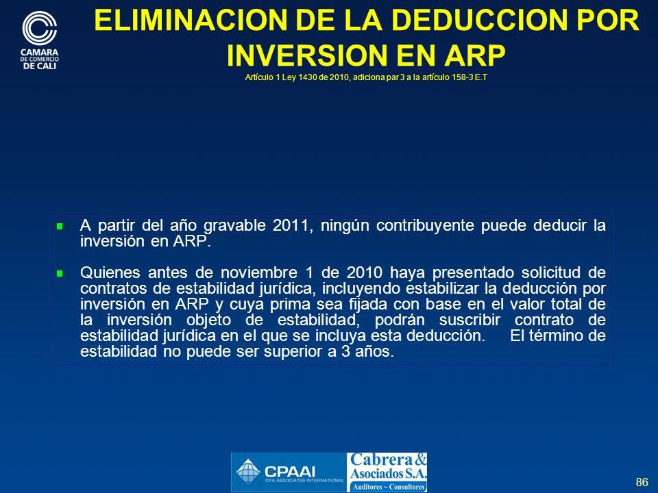 86 ELIMINACION DE LA DEDUCCION POR INVERSION EN ARP Artículo 1 Ley 1430 de 2010, adiciona par 3 a la artículo 158-3 E.T A partir del año gravable 2011, ningún contribuyente puede deducir la inversión en ARP.
