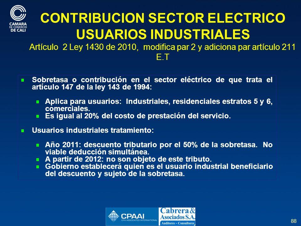 88 CONTRIBUCION SECTOR ELECTRICO USUARIOS INDUSTRIALES Artículo 2 Ley 1430 de 2010, modifica par 2 y adiciona par artículo 211 E.T Sobretasa o contribución en el sector eléctrico de que trata el artículo 147 de la ley 143 de 1994: Aplica para usuarios: Industriales, residenciales estratos 5 y 6, comerciales.