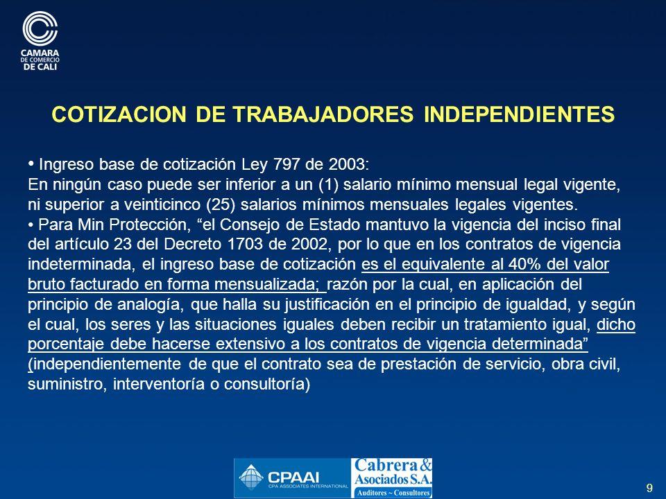 9 COTIZACION DE TRABAJADORES INDEPENDIENTES Ingreso base de cotización Ley 797 de 2003: En ningún caso puede ser inferior a un (1) salario mínimo mensual legal vigente, ni superior a veinticinco (25) salarios mínimos mensuales legales vigentes.