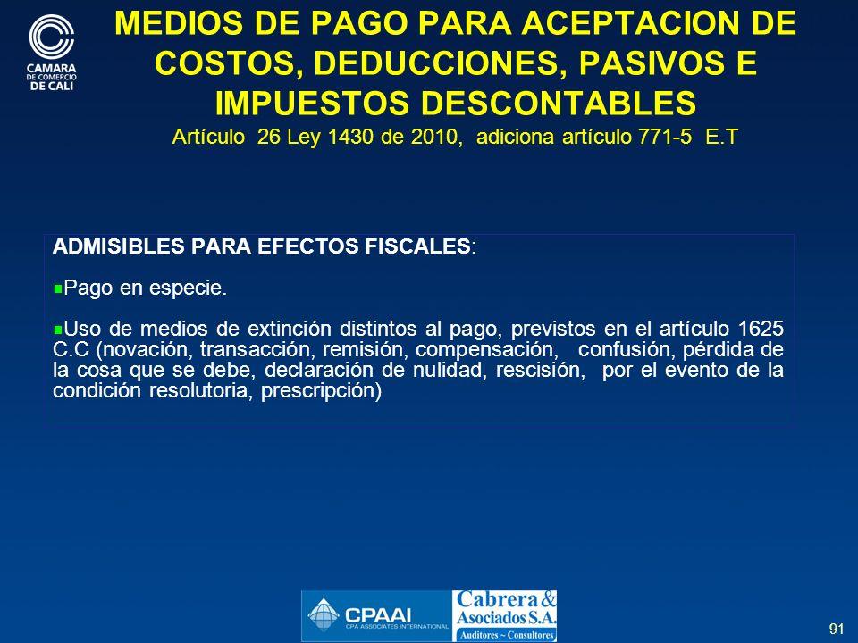 91 MEDIOS DE PAGO PARA ACEPTACION DE COSTOS, DEDUCCIONES, PASIVOS E IMPUESTOS DESCONTABLES Artículo 26 Ley 1430 de 2010, adiciona artículo 771-5 E.T ADMISIBLES PARA EFECTOS FISCALES: Pago en especie.