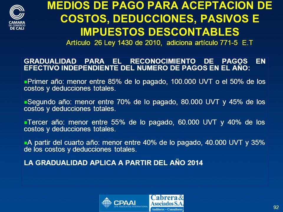 92 MEDIOS DE PAGO PARA ACEPTACION DE COSTOS, DEDUCCIONES, PASIVOS E IMPUESTOS DESCONTABLES Artículo 26 Ley 1430 de 2010, adiciona artículo 771-5 E.T GRADUALIDAD PARA EL RECONOCIMIENTO DE PAGOS EN EFECTIVO INDEPENDIENTE DEL NUMERO DE PAGOS EN EL AÑO: Primer año: menor entre 85% de lo pagado, 100.000 UVT o el 50% de los costos y deducciones totales.