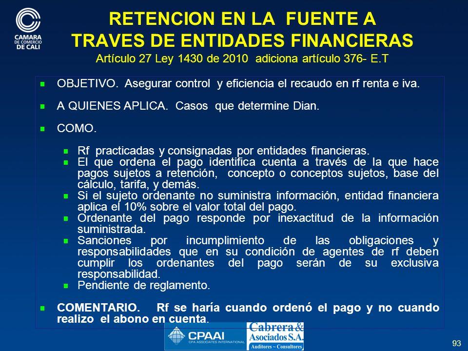 93 RETENCION EN LA FUENTE A TRAVES DE ENTIDADES FINANCIERAS Artículo 27 Ley 1430 de 2010 adiciona artículo 376- E.T OBJETIVO.