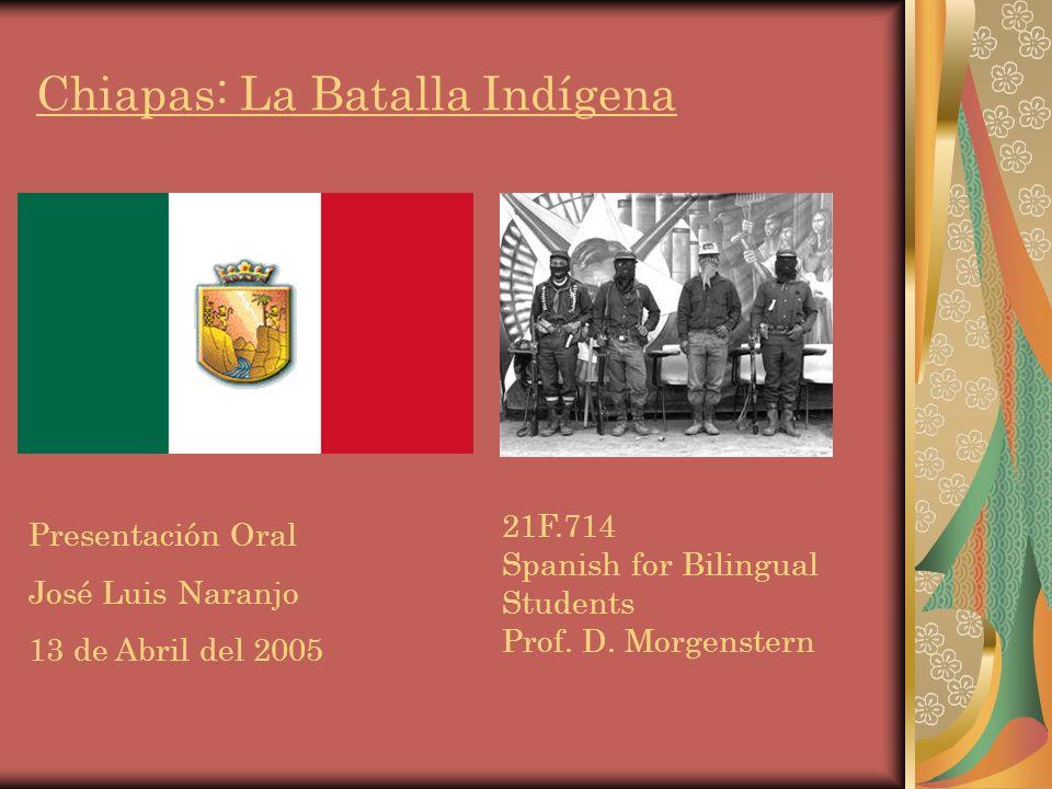 Chiapas: La Batalla Indígena Presentación Oral José Luis Naranjo 13 de Abril del 2005 21F.714 Spanish for Bilingual Students Prof.
