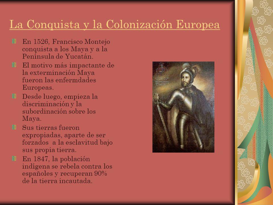La Conquista y la Colonización Europea En 1526, Francisco Montejo conquista a los Maya y a la Península de Yucatán.