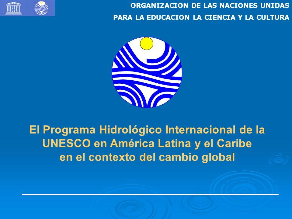 ORGANIZACION DE LAS NACIONES UNIDAS PARA LA EDUCACION LA CIENCIA Y LA CULTURA El Programa Hidrológico Internacional de la UNESCO en América Latina y el Caribe en el contexto del cambio global