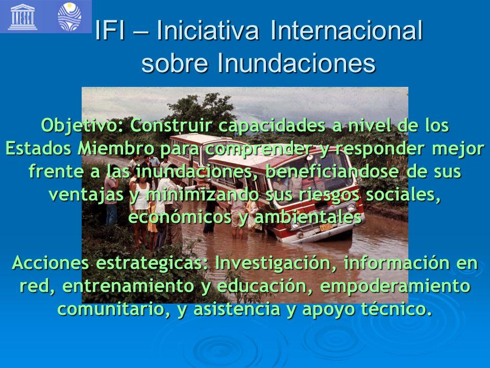 IFI – Iniciativa Internacional sobre Inundaciones Objetivo: Construir capacidades a nivel de los Estados Miembro para comprender y responder mejor fre