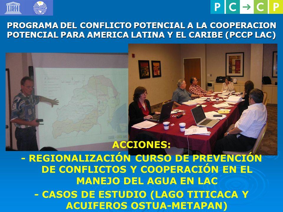 PROGRAMA DEL CONFLICTO POTENCIAL A LA COOPERACION POTENCIAL PARA AMERICA LATINA Y EL CARIBE (PCCP LAC) ACCIONES: - REGIONALIZACIÓN CURSO DE PREVENCIÓN DE CONFLICTOS Y COOPERACIÓN EN EL MANEJO DEL AGUA EN LAC - CASOS DE ESTUDIO (LAGO TITICACA Y ACUIFEROS OSTUA-METAPAN)