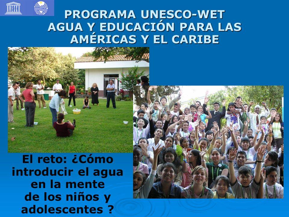 PROGRAMA UNESCO-WET AGUA Y EDUCACIÓN PARA LAS AMÉRICAS Y EL CARIBE El reto: ¿Cómo introducir el agua en la mente de los niños y adolescentes ?