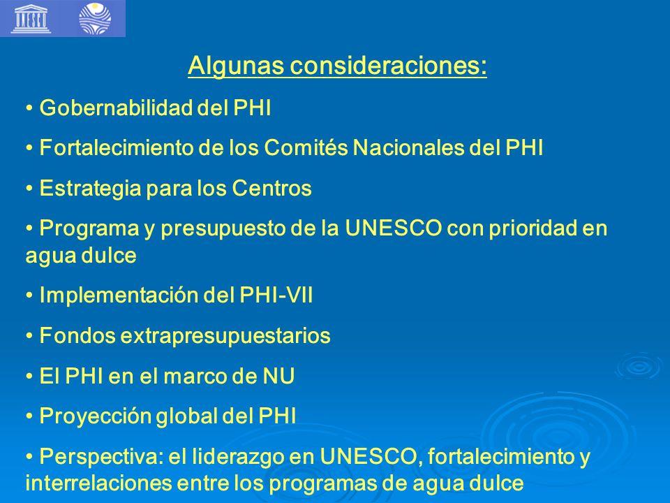 Algunas consideraciones: Gobernabilidad del PHI Fortalecimiento de los Comités Nacionales del PHI Estrategia para los Centros Programa y presupuesto de la UNESCO con prioridad en agua dulce Implementación del PHI-VII Fondos extrapresupuestarios El PHI en el marco de NU Proyección global del PHI Perspectiva: el liderazgo en UNESCO, fortalecimiento y interrelaciones entre los programas de agua dulce