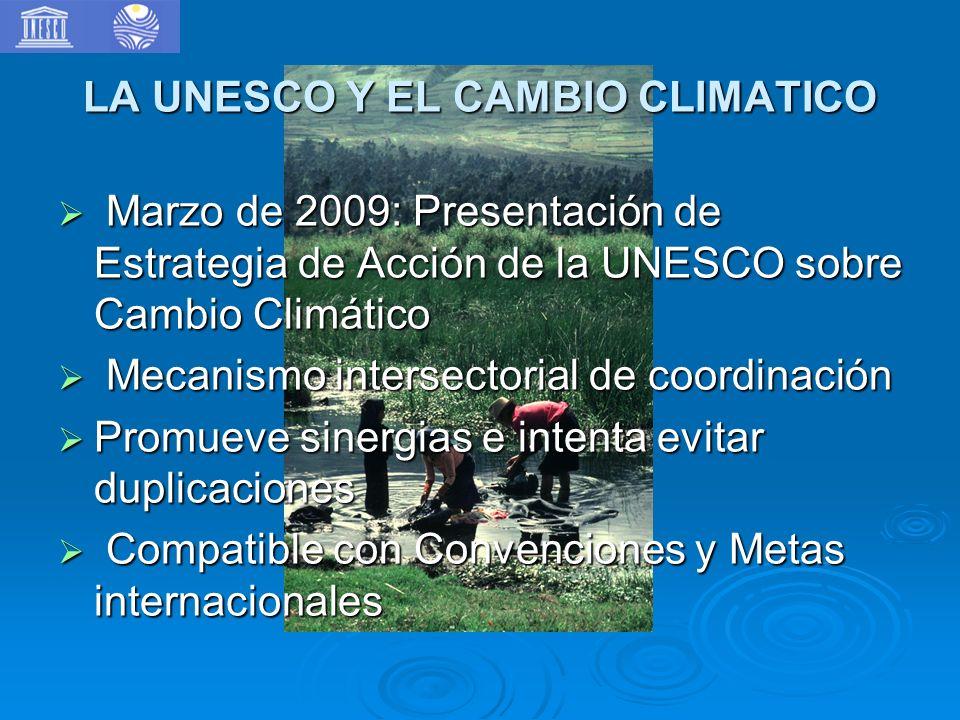 LA UNESCO Y EL CAMBIO CLIMATICO Marzo de 2009: Presentación de Estrategia de Acción de la UNESCO sobre Cambio Climático Marzo de 2009: Presentación de Estrategia de Acción de la UNESCO sobre Cambio Climático Mecanismo intersectorial de coordinación Mecanismo intersectorial de coordinación Promueve sinergias e intenta evitar duplicaciones Promueve sinergias e intenta evitar duplicaciones Compatible con Convenciones y Metas internacionales Compatible con Convenciones y Metas internacionales