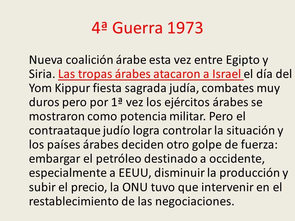 4ª Guerra 1973 Nueva coalición árabe esta vez entre Egipto y Siria. Las tropas árabes atacaron a Israel el día del Yom Kippur fiesta sagrada judía, co