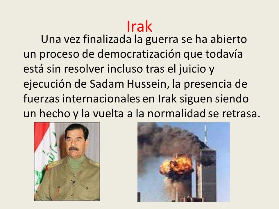 Irak Una vez finalizada la guerra se ha abierto un proceso de democratización que todavía está sin resolver incluso tras el juicio y ejecución de Sadam Hussein, la presencia de fuerzas internacionales en Irak siguen siendo un hecho y la vuelta a la normalidad se retrasa.