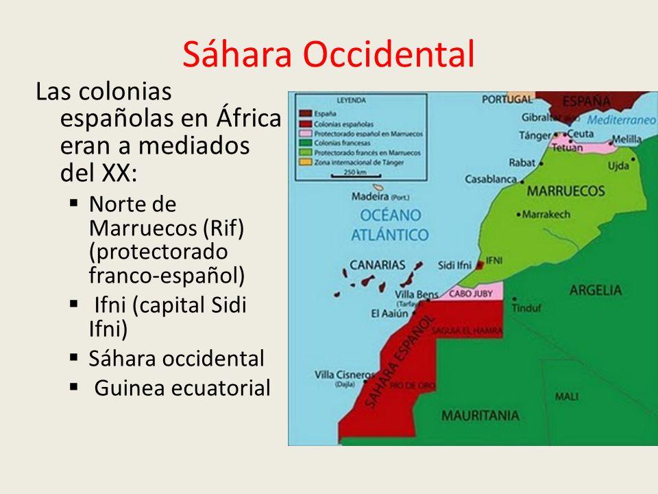 Sáhara Occidental Las colonias españolas en África eran a mediados del XX: Norte de Marruecos (Rif) (protectorado franco-español) Ifni (capital Sidi Ifni) Sáhara occidental Guinea ecuatorial