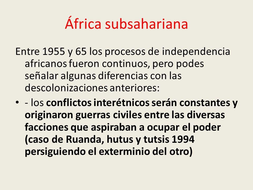 África subsahariana Entre 1955 y 65 los procesos de independencia africanos fueron continuos, pero podes señalar algunas diferencias con las descolonizaciones anteriores: - los conflictos interétnicos serán constantes y originaron guerras civiles entre las diversas facciones que aspiraban a ocupar el poder (caso de Ruanda, hutus y tutsis 1994 persiguiendo el exterminio del otro)