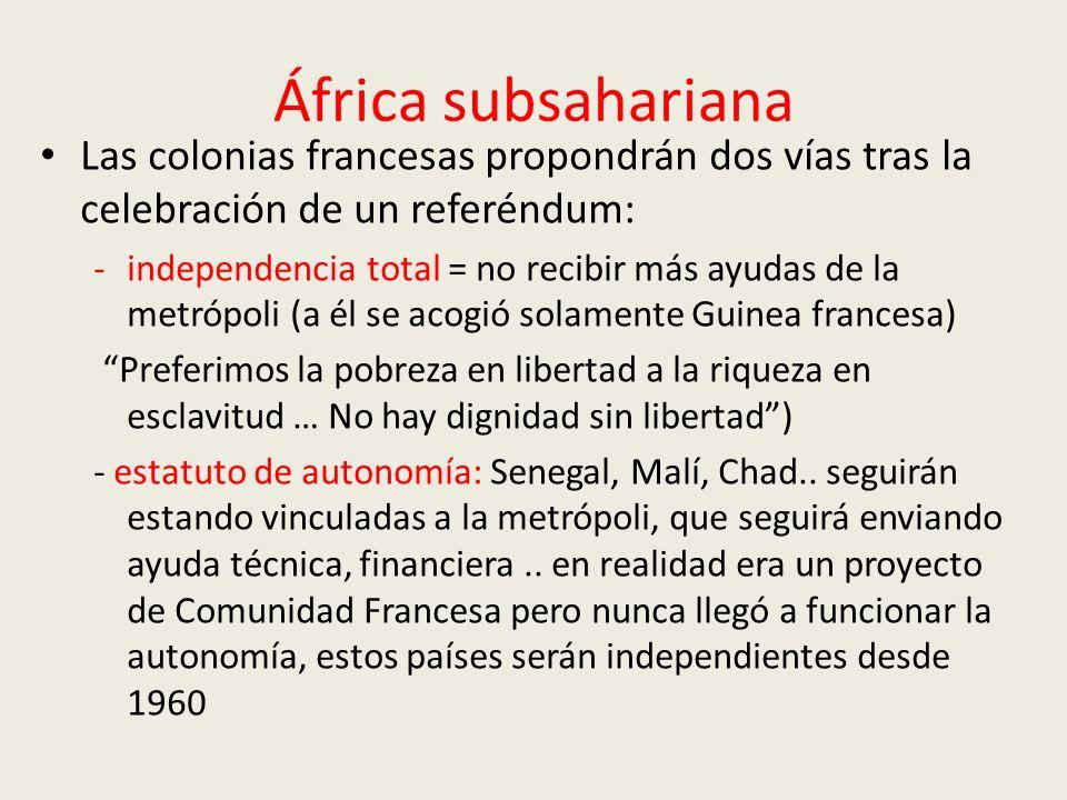 África subsahariana Las colonias francesas propondrán dos vías tras la celebración de un referéndum: -independencia total = no recibir más ayudas de la metrópoli (a él se acogió solamente Guinea francesa) Preferimos la pobreza en libertad a la riqueza en esclavitud … No hay dignidad sin libertad) - estatuto de autonomía: Senegal, Malí, Chad..