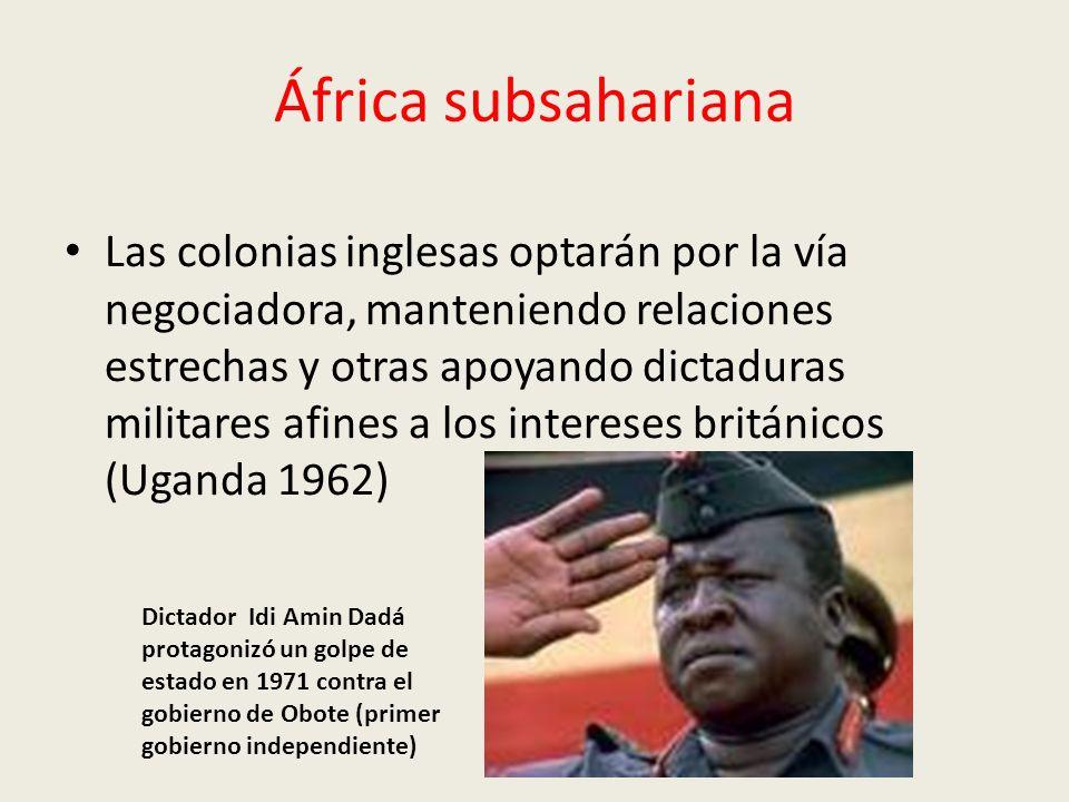África subsahariana Las colonias inglesas optarán por la vía negociadora, manteniendo relaciones estrechas y otras apoyando dictaduras militares afines a los intereses británicos (Uganda 1962) Dictador Idi Amin Dadá protagonizó un golpe de estado en 1971 contra el gobierno de Obote (primer gobierno independiente)