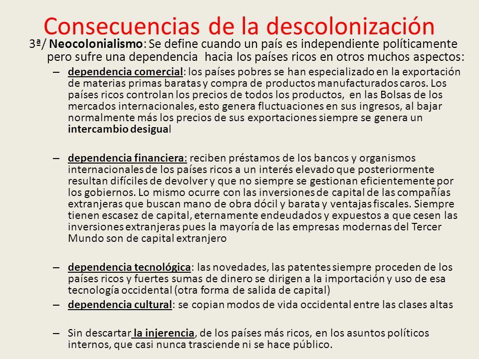 Consecuencias de la descolonización 3ª/ Neocolonialismo: Se define cuando un país es independiente políticamente pero sufre una dependencia hacia los