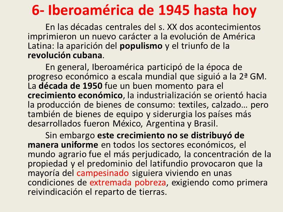 6- Iberoamérica de 1945 hasta hoy En las décadas centrales del s. XX dos acontecimientos imprimieron un nuevo carácter a la evolución de América Latin