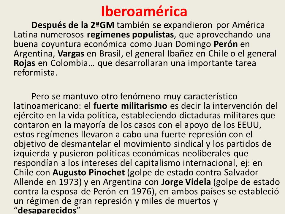 Iberoamérica Después de la 2ªGM también se expandieron por América Latina numerosos regímenes populistas, que aprovechando una buena coyuntura económica como Juan Domingo Perón en Argentina, Vargas en Brasil, el general Ibañez en Chile o el general Rojas en Colombia… que desarrollaran una importante tarea reformista.