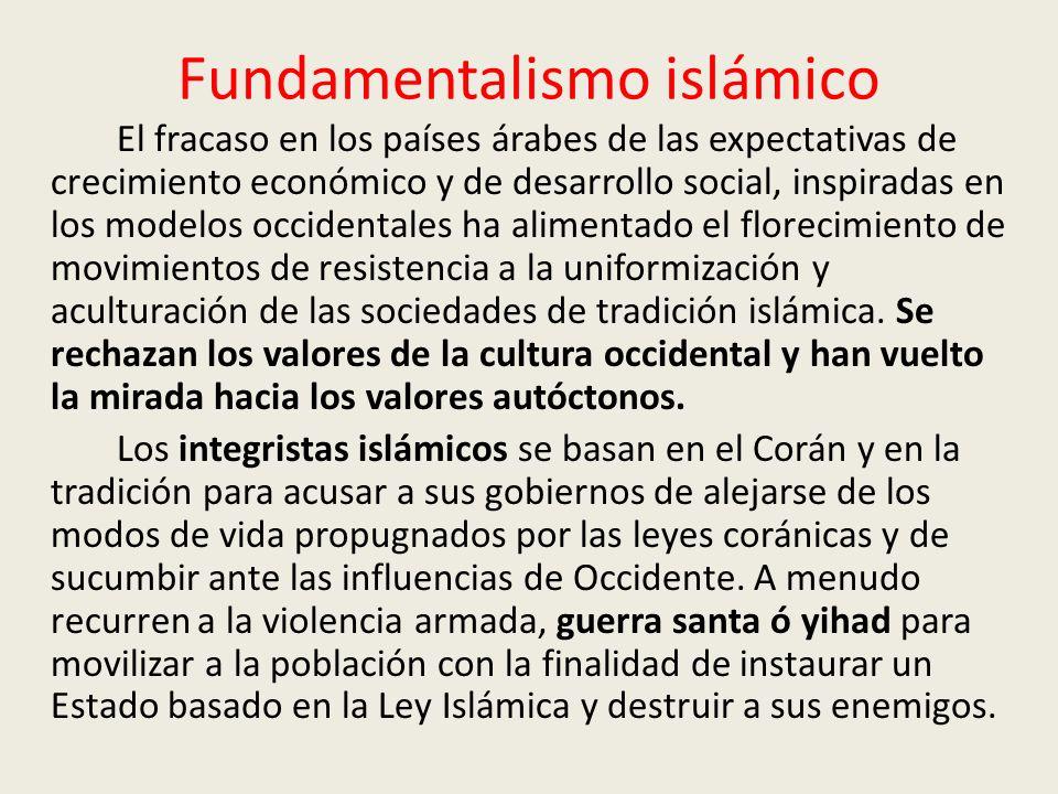 Fundamentalismo islámico El fracaso en los países árabes de las expectativas de crecimiento económico y de desarrollo social, inspiradas en los modelos occidentales ha alimentado el florecimiento de movimientos de resistencia a la uniformización y aculturación de las sociedades de tradición islámica.