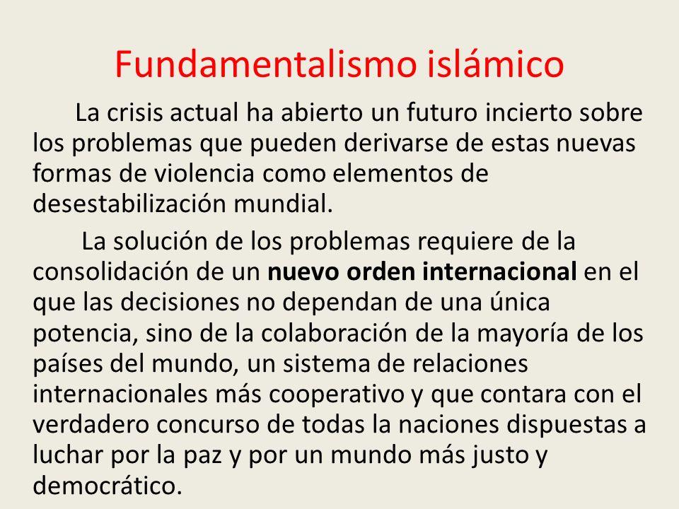 Fundamentalismo islámico La crisis actual ha abierto un futuro incierto sobre los problemas que pueden derivarse de estas nuevas formas de violencia como elementos de desestabilización mundial.