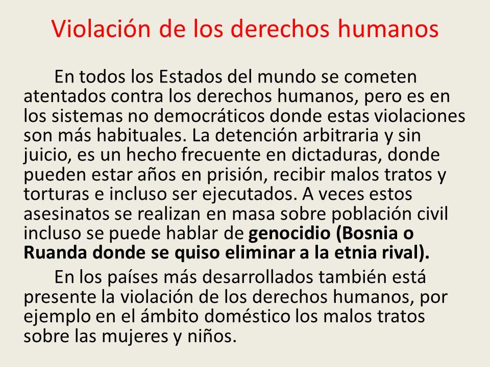 Violación de los derechos humanos En todos los Estados del mundo se cometen atentados contra los derechos humanos, pero es en los sistemas no democrát