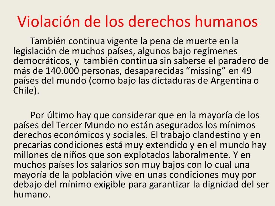Violación de los derechos humanos También continua vigente la pena de muerte en la legislación de muchos países, algunos bajo regímenes democráticos, y también continua sin saberse el paradero de más de 140.000 personas, desaparecidas missing en 49 países del mundo (como bajo las dictaduras de Argentina o Chile).