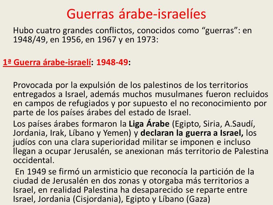 Guerras árabe-israelíes Hubo cuatro grandes conflictos, conocidos como guerras: en 1948/49, en 1956, en 1967 y en 1973: 1ª Guerra árabe-israelí: 1948-