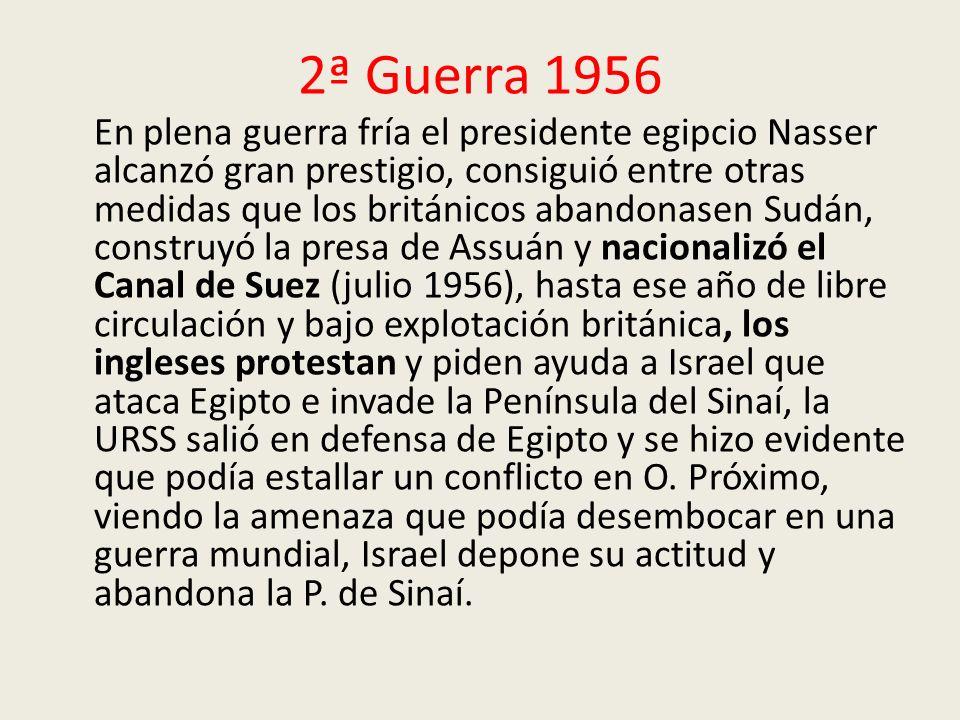 2ª Guerra 1956 En plena guerra fría el presidente egipcio Nasser alcanzó gran prestigio, consiguió entre otras medidas que los británicos abandonasen